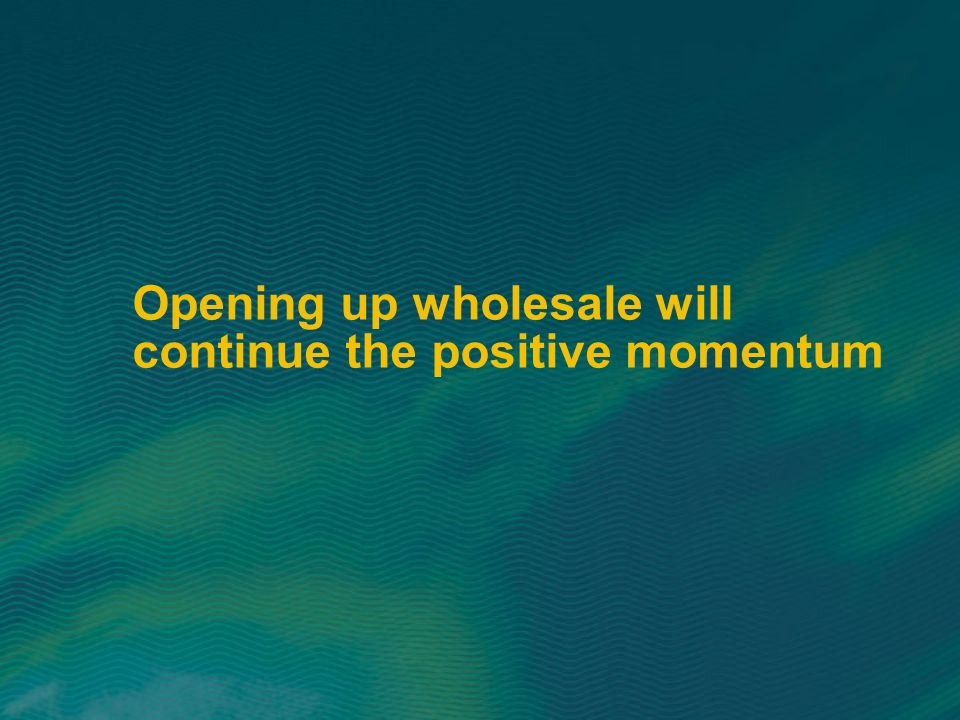Opening up wholesale will continue the positive momentum