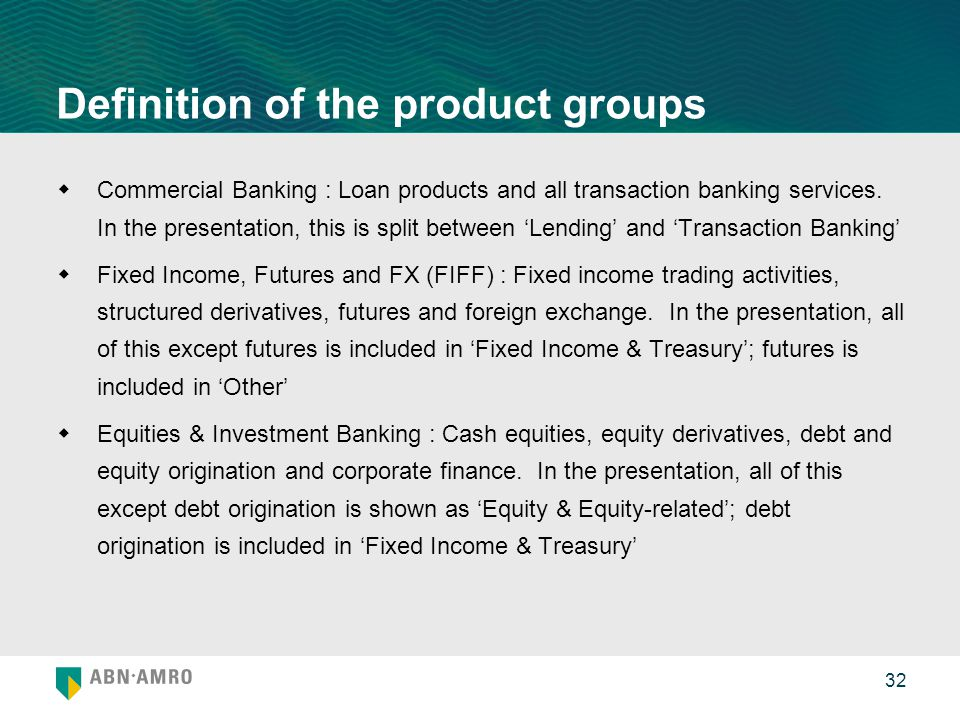 32 Definition of the product groups  Commercial Banking : Loan products and all transaction banking services. In the presentation, this is split betw