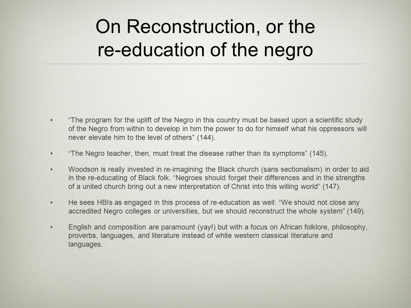 On Reconstruction, or the re-education of the negro Woodson is most interested in Blacks learning their own histories, indeed, his program of education includes studying also the history of races and nations which have been purposely ignored (154).