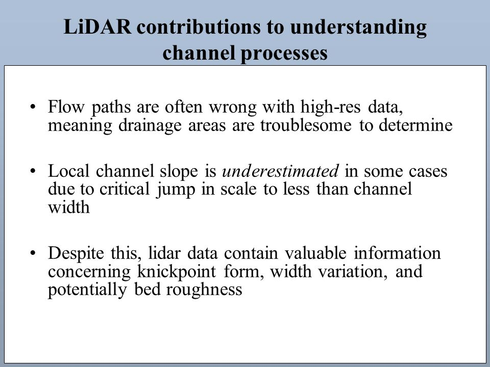 LiDAR contributions to understanding channel processes Flow paths are often wrong with high-res data, meaning drainage areas are troublesome to determine Local channel slope is underestimated in some cases due to critical jump in scale to less than channel width Despite this, lidar data contain valuable information concerning knickpoint form, width variation, and potentially bed roughness