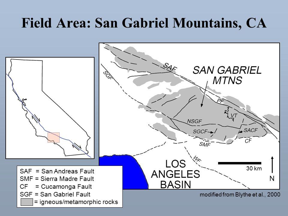 Field Area: San Gabriel Mountains, CA modified from Blythe et al., 2000 30 km N SAF = San Andreas Fault SMF = Sierra Madre Fault CF = Cucamonga Fault SGF = San Gabriel Fault = igneous/metamorphic rocks