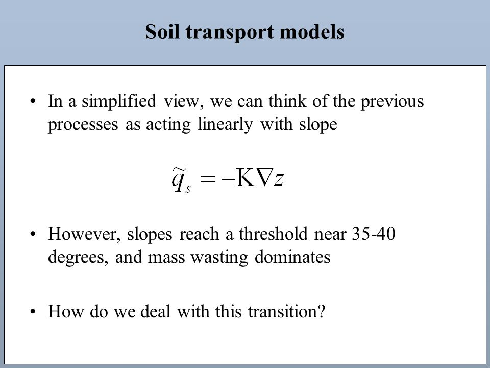 Soil transport models In a simplified view, we can think of the previous processes as acting linearly with slope However, slopes reach a threshold near 35-40 degrees, and mass wasting dominates How do we deal with this transition?