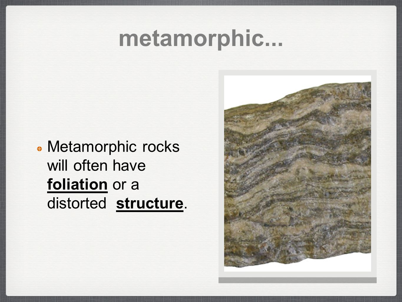 metamorphic... Metamorphic rocks will often have foliation or a distorted structure.