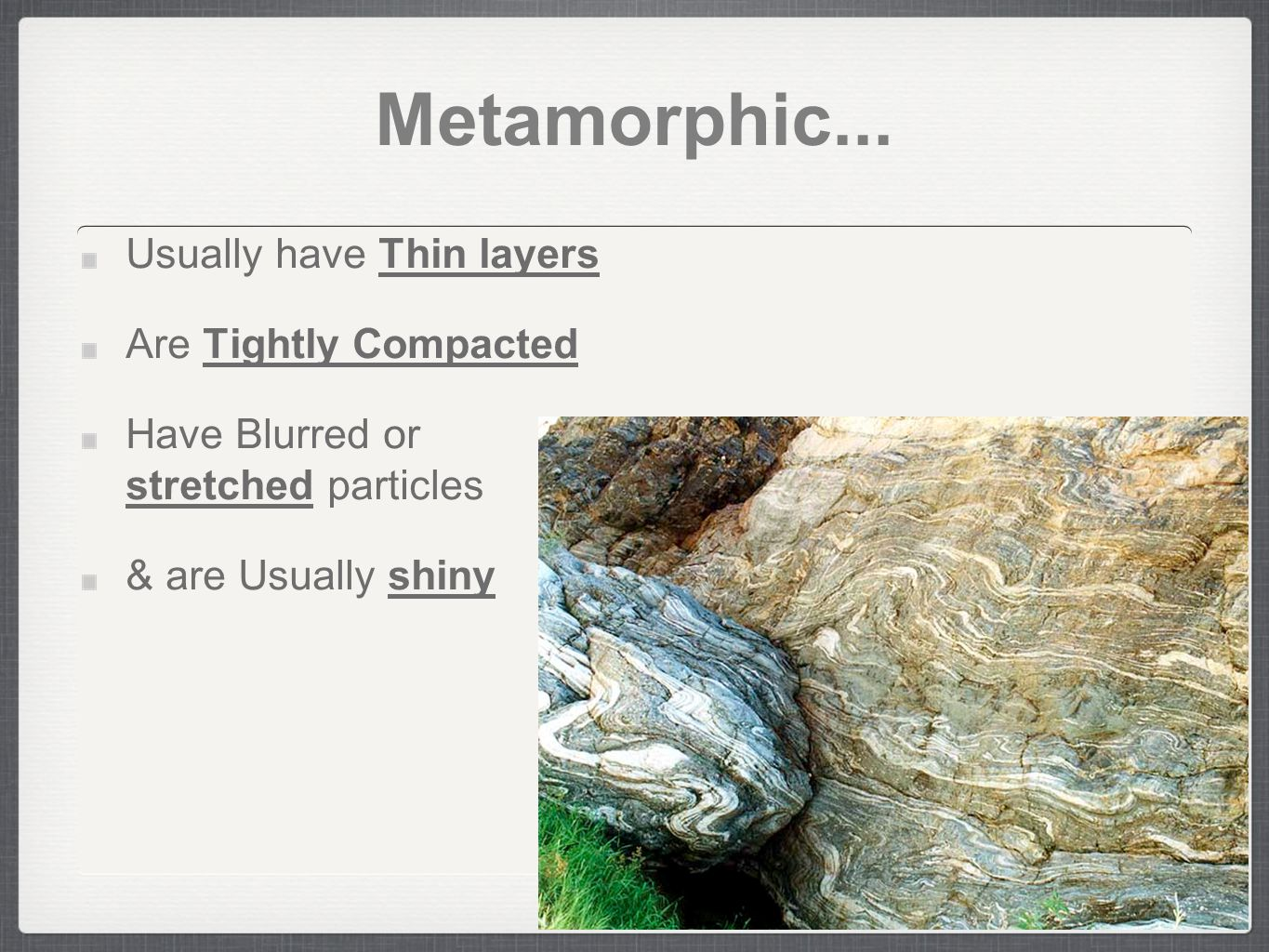 Metamorphic... Usually have Thin layers Are Tightly Compacted Have Blurred or stretched particles & are Usually shiny