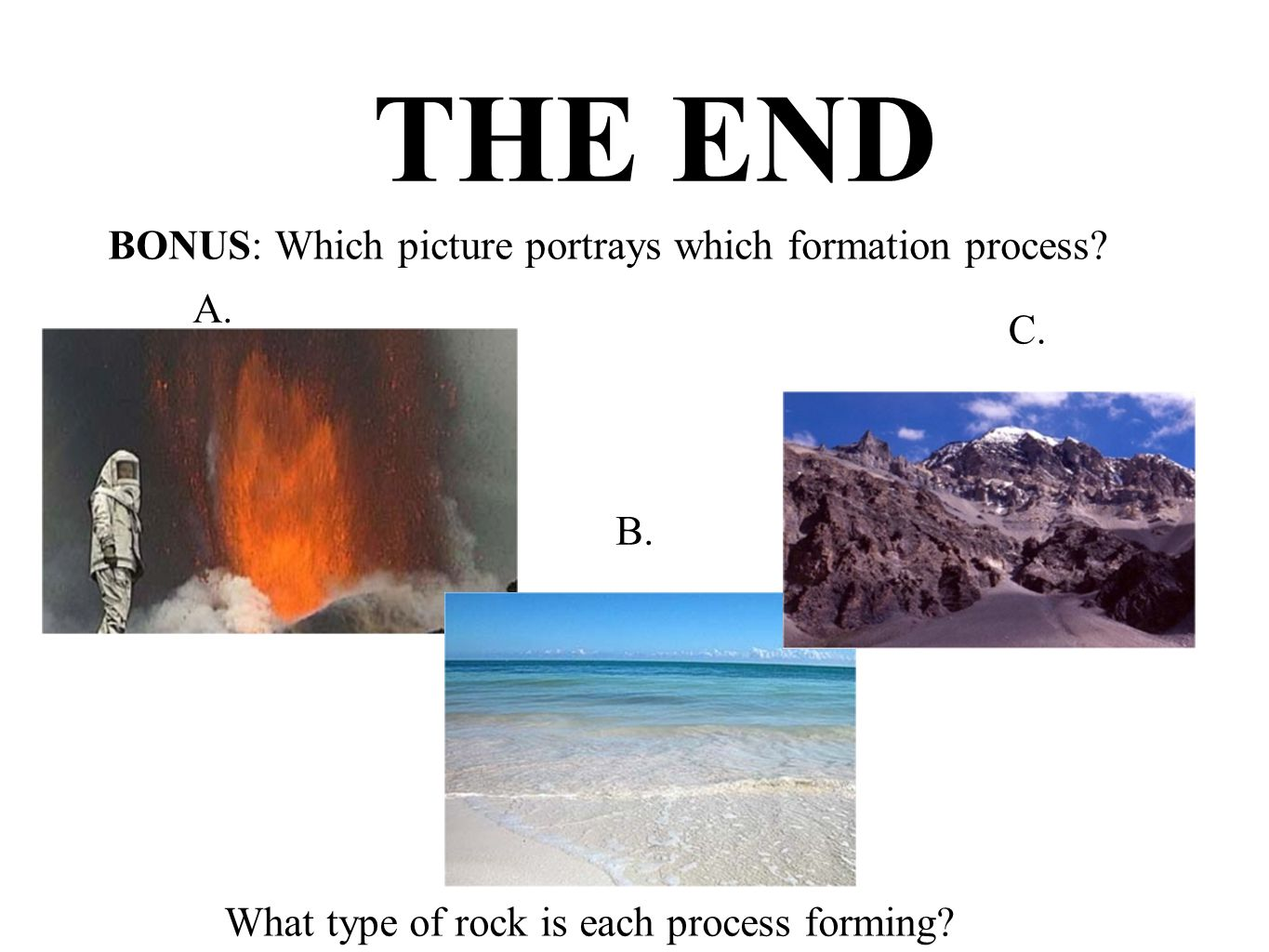 THE END BONUS: Which picture portrays which formation process? A. B. C. What type of rock is each process forming?