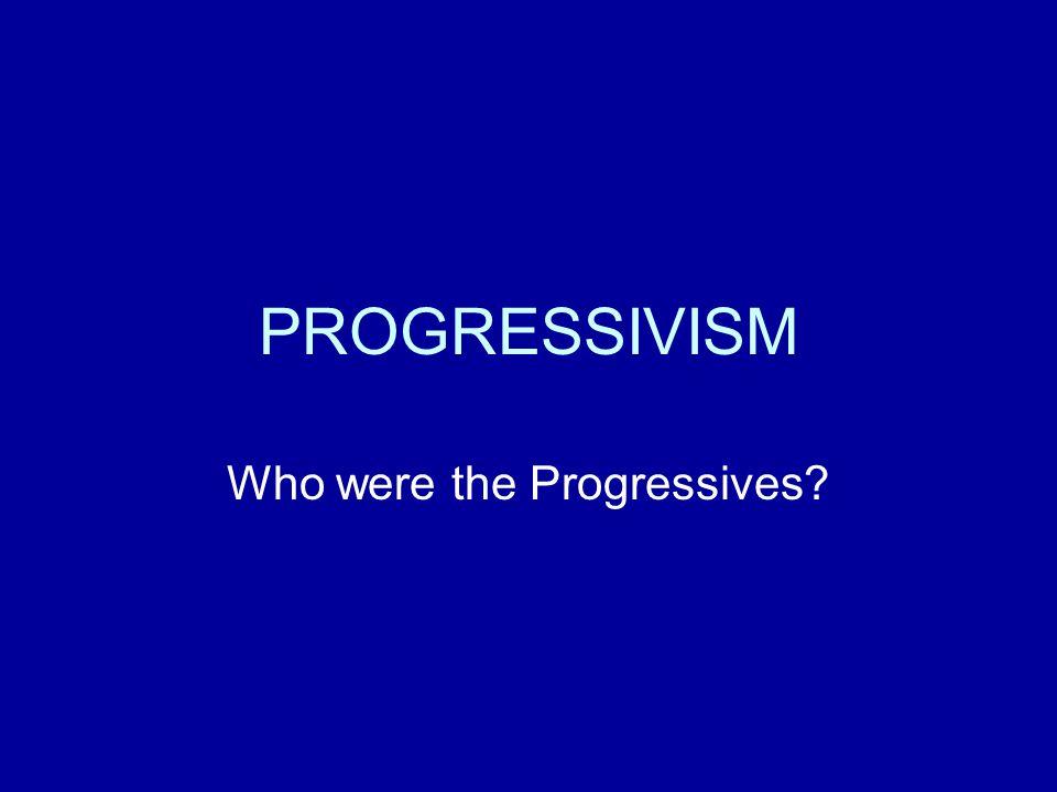 PROGRESSIVISM Who were the Progressives