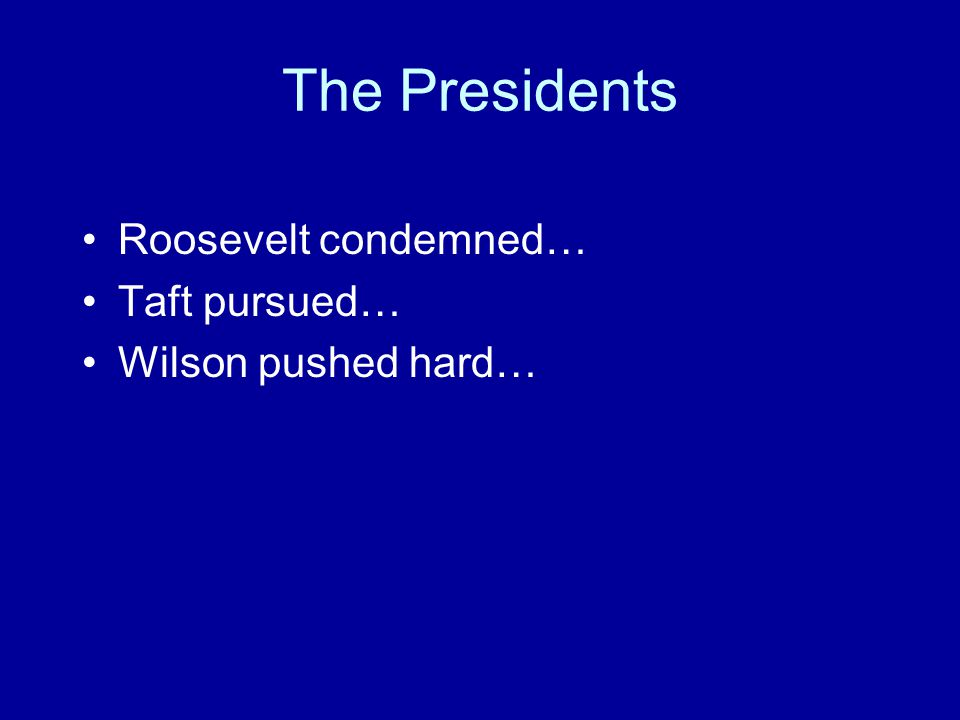 The Presidents Roosevelt condemned… Taft pursued… Wilson pushed hard…