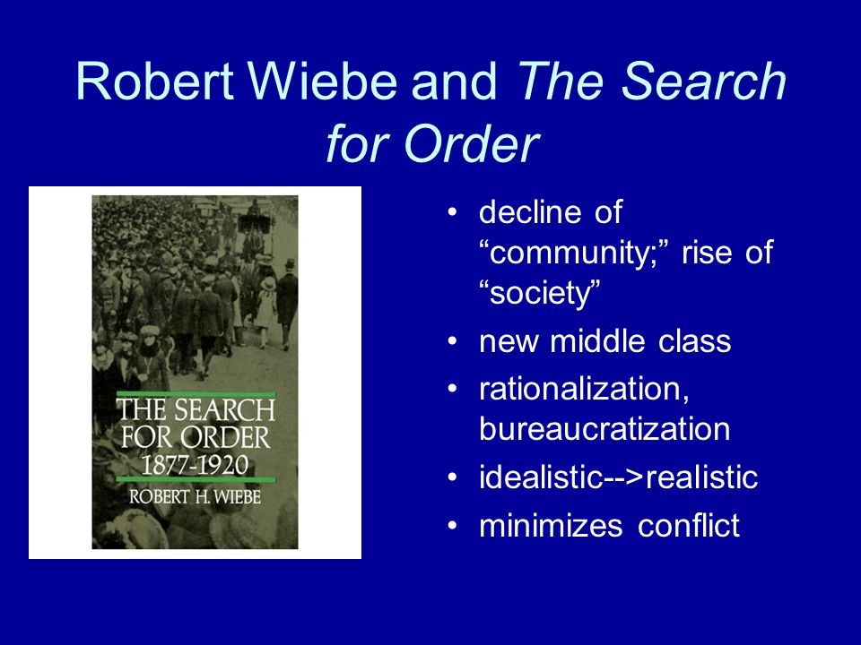 Robert Wiebe and The Search for Order decline of community; rise of society new middle class rationalization, bureaucratization idealistic-->realistic minimizes conflict