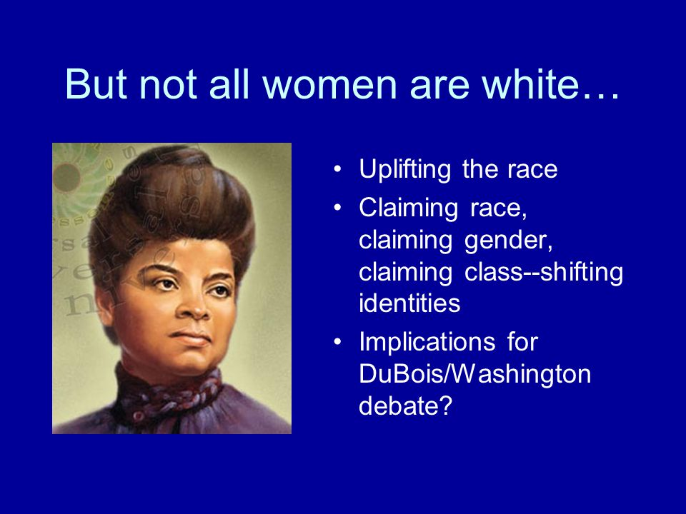 But not all women are white… Uplifting the race Claiming race, claiming gender, claiming class--shifting identities Implications for DuBois/Washington debate