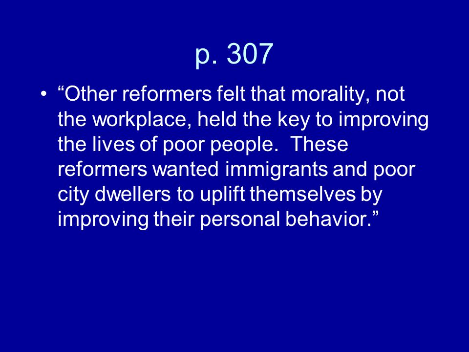 """p. 307 """"Other reformers felt that morality, not the workplace, held the key to improving the lives of poor people. These reformers wanted immigrants a"""