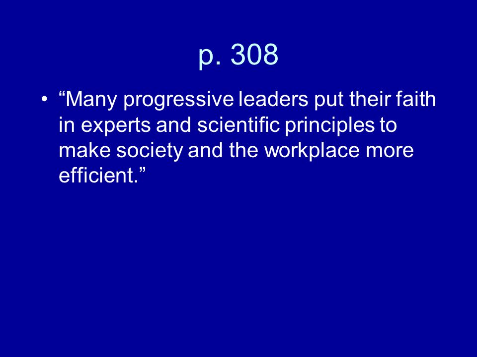 """p. 308 """"Many progressive leaders put their faith in experts and scientific principles to make society and the workplace more efficient."""""""