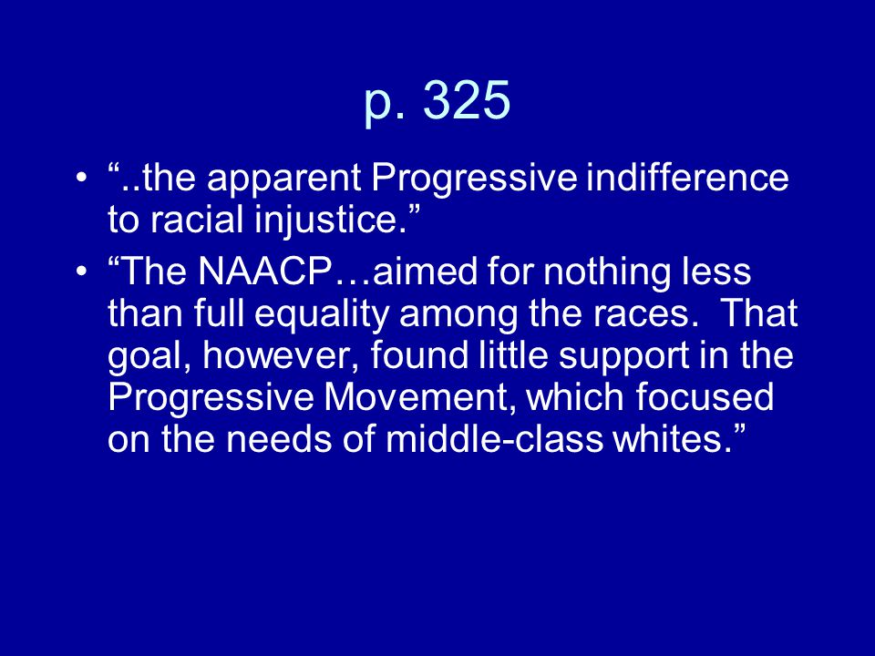 """p. 325 """"..the apparent Progressive indifference to racial injustice."""" """"The NAACP…aimed for nothing less than full equality among the races. That goal,"""