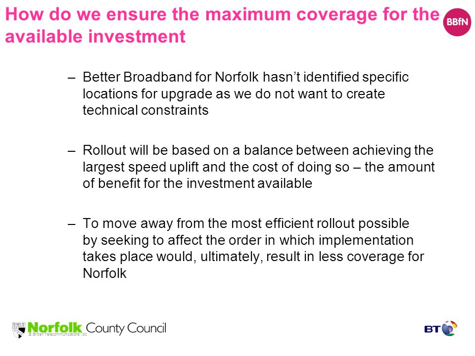© British Telecommunications plc How do we ensure the maximum coverage for the available investment –Better Broadband for Norfolk hasn't identified specific locations for upgrade as we do not want to create technical constraints –Rollout will be based on a balance between achieving the largest speed uplift and the cost of doing so – the amount of benefit for the investment available –To move away from the most efficient rollout possible by seeking to affect the order in which implementation takes place would, ultimately, result in less coverage for Norfolk