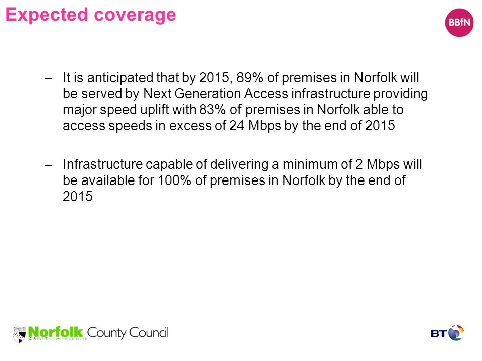 © British Telecommunications plc Expected coverage –It is anticipated that by 2015, 89% of premises in Norfolk will be served by Next Generation Access infrastructure providing major speed uplift with 83% of premises in Norfolk able to access speeds in excess of 24 Mbps by the end of 2015 –Infrastructure capable of delivering a minimum of 2 Mbps will be available for 100% of premises in Norfolk by the end of 2015