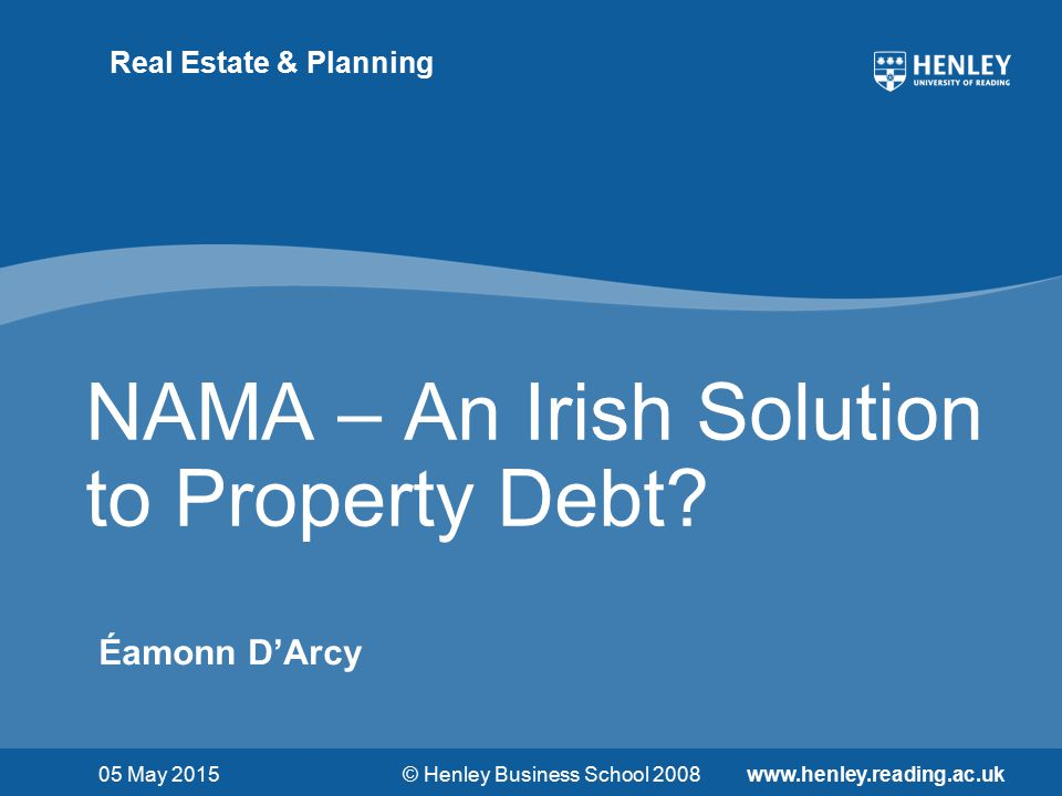 © Henley Business School 2008www.henley.reading.ac.uk Real Estate & Planning NAMA – An Irish Solution to Property Debt.