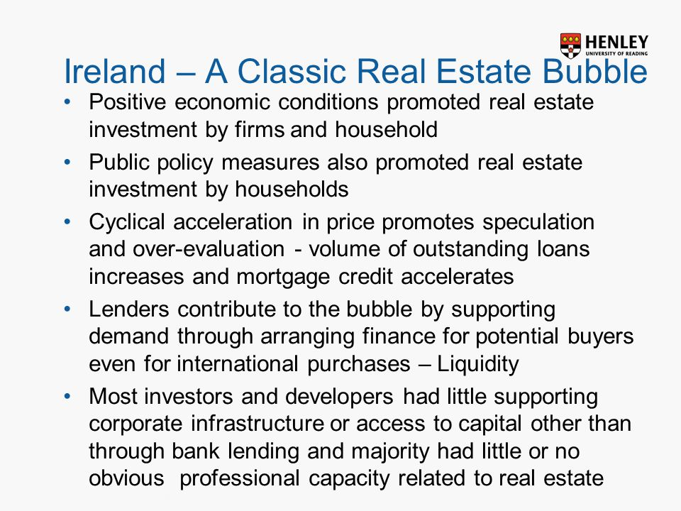 Insert footer on Slide Master Ireland – A Classic Real Estate Bubble Positive economic conditions promoted real estate investment by firms and household Public policy measures also promoted real estate investment by households Cyclical acceleration in price promotes speculation and over-evaluation - volume of outstanding loans increases and mortgage credit accelerates Lenders contribute to the bubble by supporting demand through arranging finance for potential buyers even for international purchases – Liquidity Most investors and developers had little supporting corporate infrastructure or access to capital other than through bank lending and majority had little or no obvious professional capacity related to real estate