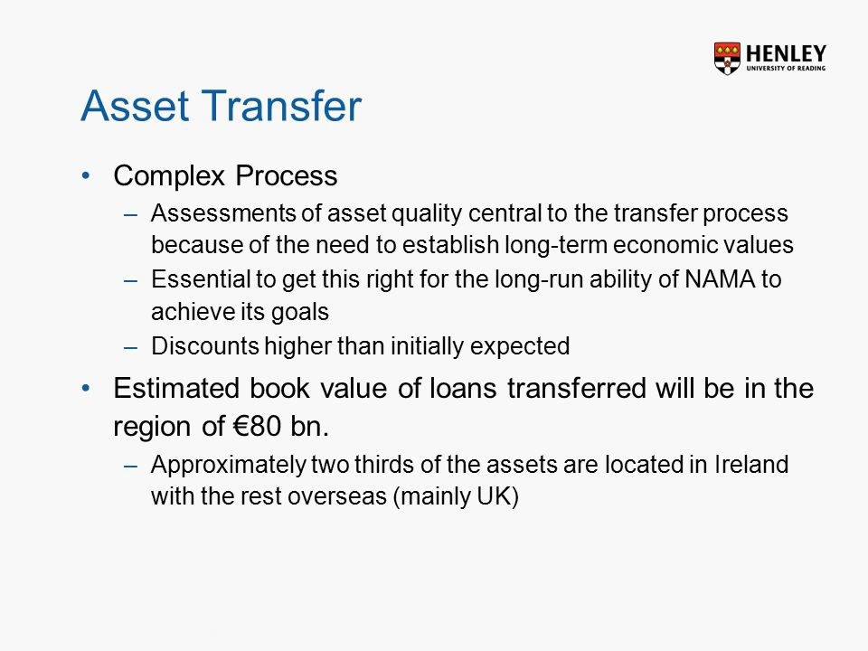 Insert footer on Slide Master Asset Transfer Complex Process –Assessments of asset quality central to the transfer process because of the need to establish long-term economic values –Essential to get this right for the long-run ability of NAMA to achieve its goals –Discounts higher than initially expected Estimated book value of loans transferred will be in the region of €80 bn.