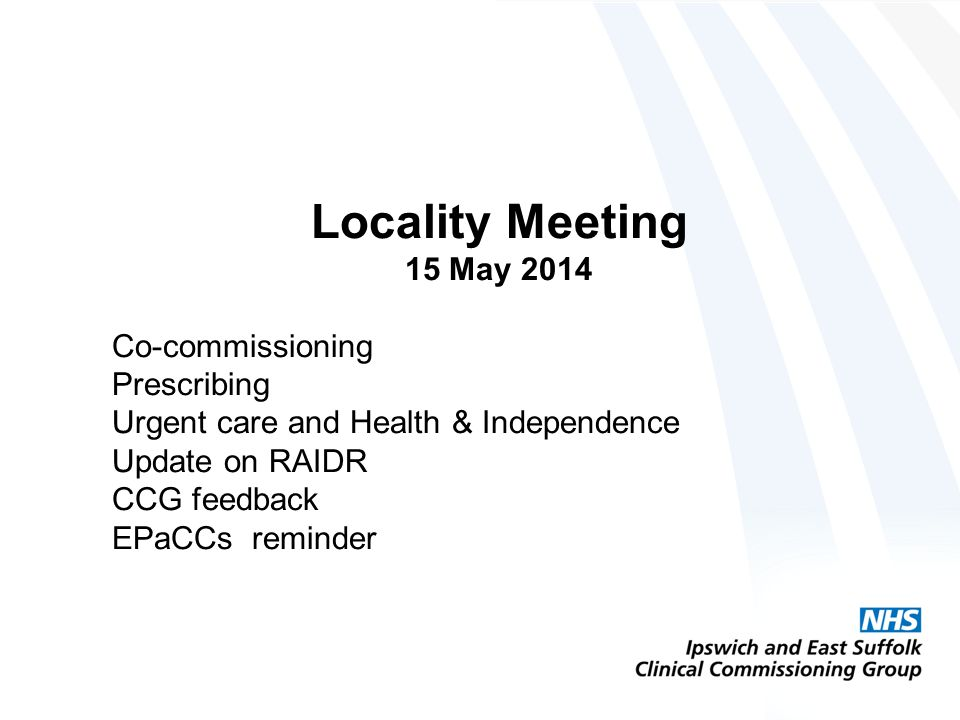 Locality Meeting 15 May 2014 Co-commissioning Prescribing Urgent care and Health & Independence Update on RAIDR CCG feedback EPaCCs reminder