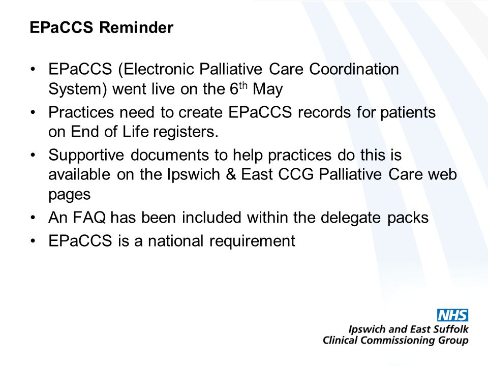EPaCCS Reminder EPaCCS (Electronic Palliative Care Coordination System) went live on the 6 th May Practices need to create EPaCCS records for patients on End of Life registers.