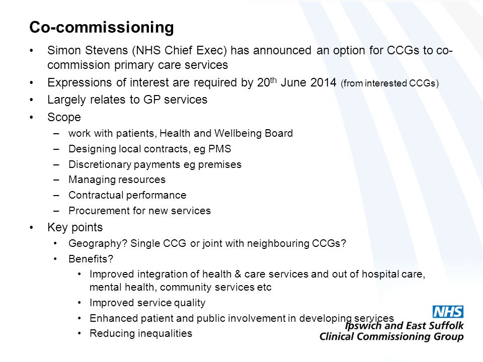 Co-commissioning Simon Stevens (NHS Chief Exec) has announced an option for CCGs to co- commission primary care services Expressions of interest are required by 20 th June 2014 (from interested CCGs) Largely relates to GP services Scope –work with patients, Health and Wellbeing Board –Designing local contracts, eg PMS –Discretionary payments eg premises –Managing resources –Contractual performance –Procurement for new services Key points Geography.