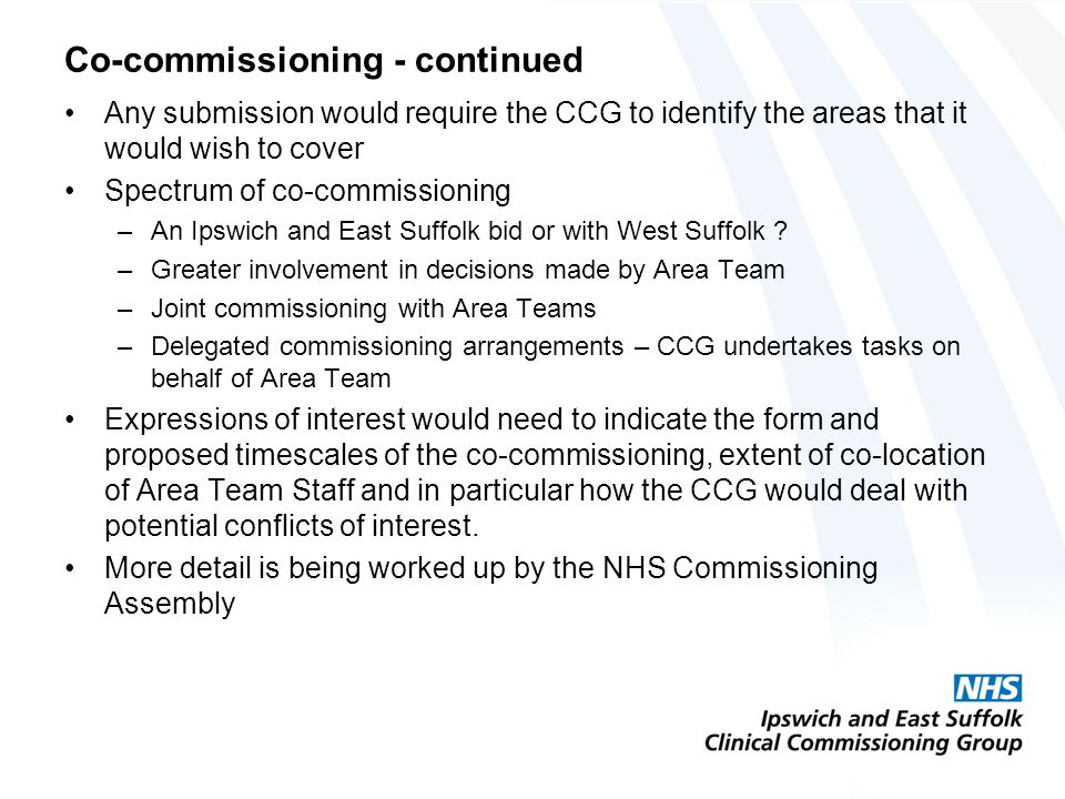 Co-commissioning - continued Any submission would require the CCG to identify the areas that it would wish to cover Spectrum of co-commissioning –An Ipswich and East Suffolk bid or with West Suffolk .