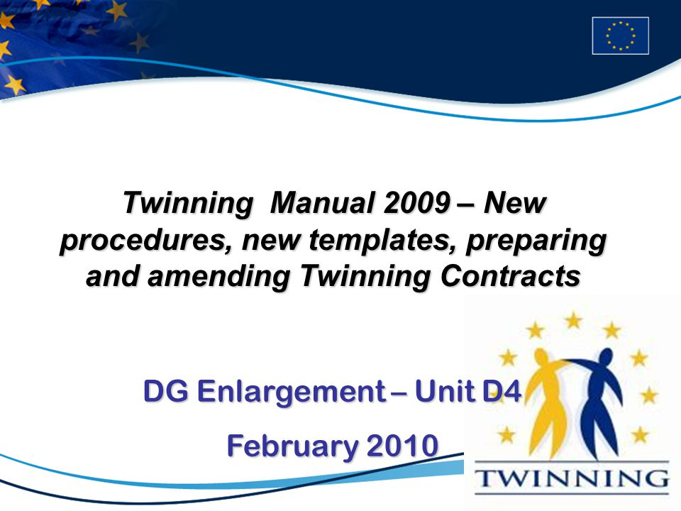 Twinning Manual 2009 – New procedures, new templates, preparing and amending Twinning Contracts DG Enlargement – Unit D4 February 2010