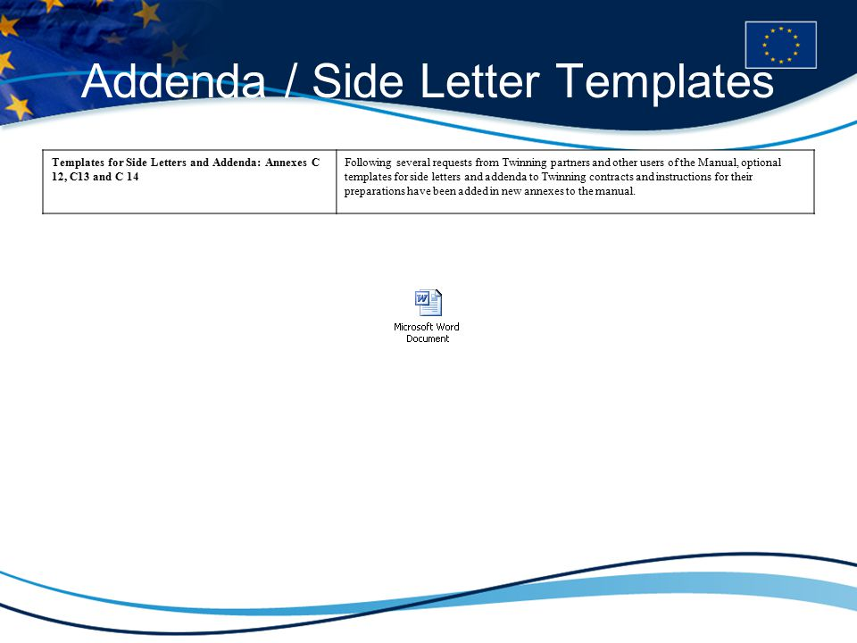 Addenda / Side Letter Templates Templates for Side Letters and Addenda: Annexes C 12, C13 and C 14 Following several requests from Twinning partners and other users of the Manual, optional templates for side letters and addenda to Twinning contracts and instructions for their preparations have been added in new annexes to the manual.