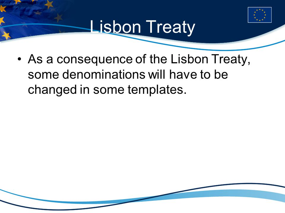 Lisbon Treaty As a consequence of the Lisbon Treaty, some denominations will have to be changed in some templates.