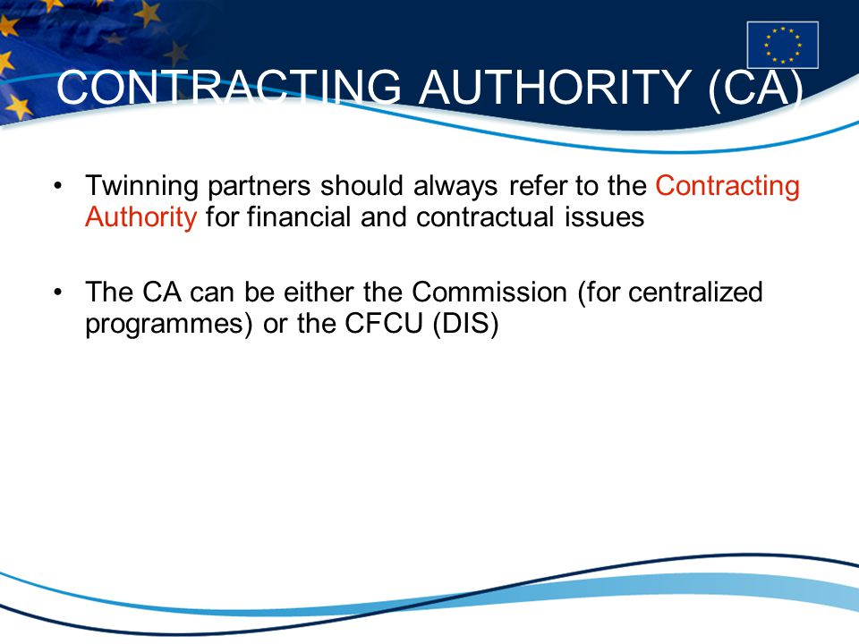 CONTRACTING AUTHORITY (CA) Twinning partners should always refer to the Contracting Authority for financial and contractual issues The CA can be either the Commission (for centralized programmes) or the CFCU (DIS)
