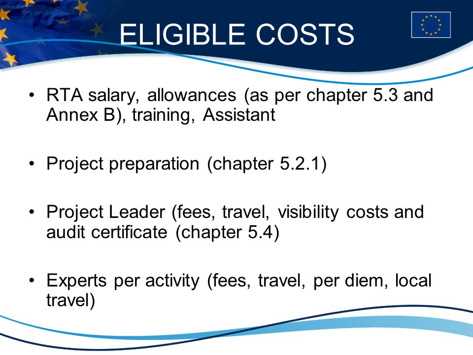 ELIGIBLE COSTS RTA salary, allowances (as per chapter 5.3 and Annex B), training, Assistant Project preparation (chapter 5.2.1) Project Leader (fees, travel, visibility costs and audit certificate (chapter 5.4) Experts per activity (fees, travel, per diem, local travel)