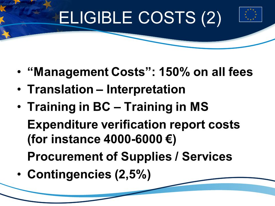 ELIGIBLE COSTS (2) Management Costs : 150% on all fees Translation – Interpretation Training in BC – Training in MS Expenditure verification report costs (for instance 4000-6000 €) Procurement of Supplies / Services Contingencies (2,5%)