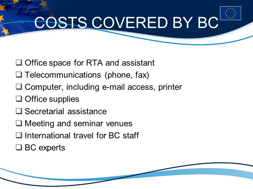 COSTS COVERED BY BC  Office space for RTA and assistant  Telecommunications (phone, fax)  Computer, including e-mail access, printer  Office supplies  Secretarial assistance  Meeting and seminar venues  International travel for BC staff  BC experts