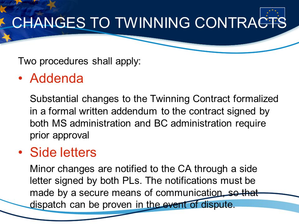 CHANGES TO TWINNING CONTRACTS Two procedures shall apply: Addenda Substantial changes to the Twinning Contract formalized in a formal written addendum to the contract signed by both MS administration and BC administration require prior approval Side letters Minor changes are notified to the CA through a side letter signed by both PLs.