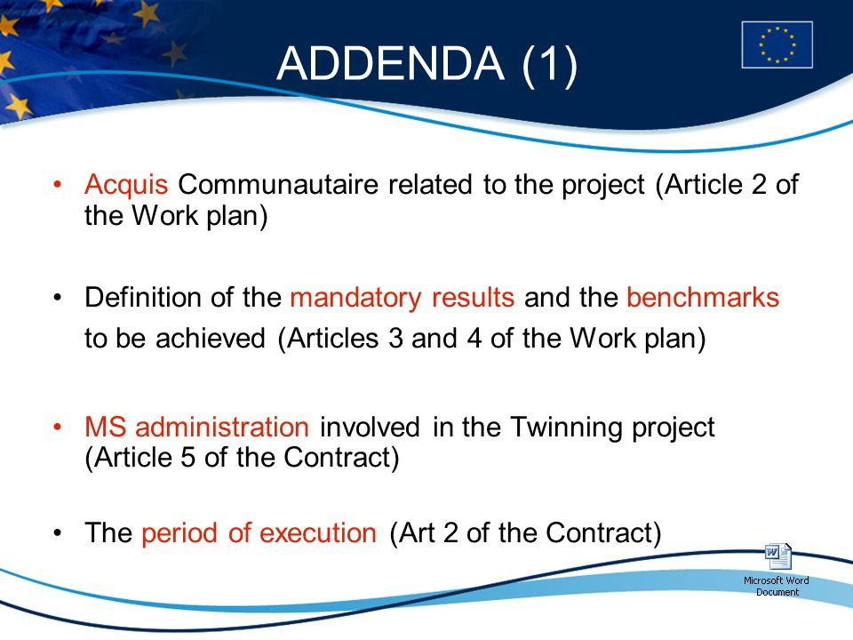 ADDENDA (1) Acquis Communautaire related to the project (Article 2 of the Work plan) Definition of the mandatory results and the benchmarks to be achieved (Articles 3 and 4 of the Work plan) MS administration involved in the Twinning project (Article 5 of the Contract) The period of execution (Art 2 of the Contract)