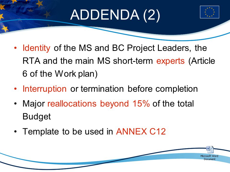 ADDENDA (2) Identity of the MS and BC Project Leaders, the RTA and the main MS short-term experts (Article 6 of the Work plan) Interruption or termination before completion Major reallocations beyond 15% of the total Budget Template to be used in ANNEX C12