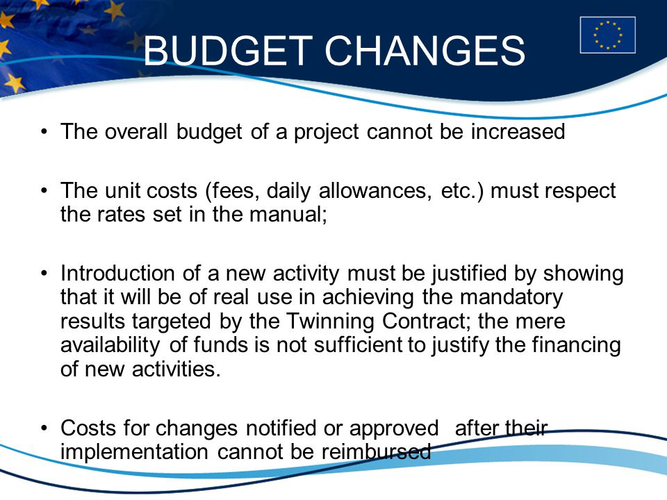 BUDGET CHANGES The overall budget of a project cannot be increased The unit costs (fees, daily allowances, etc.) must respect the rates set in the manual; Introduction of a new activity must be justified by showing that it will be of real use in achieving the mandatory results targeted by the Twinning Contract; the mere availability of funds is not sufficient to justify the financing of new activities.