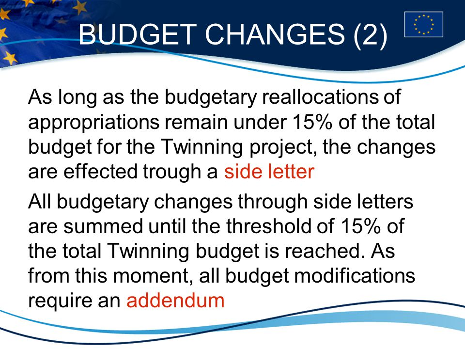 BUDGET CHANGES (2) As long as the budgetary reallocations of appropriations remain under 15% of the total budget for the Twinning project, the changes are effected trough a side letter All budgetary changes through side letters are summed until the threshold of 15% of the total Twinning budget is reached.