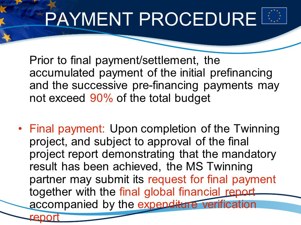 PAYMENT PROCEDURE Prior to final payment/settlement, the accumulated payment of the initial prefinancing and the successive pre-financing payments may not exceed 90% of the total budget Final payment: Upon completion of the Twinning project, and subject to approval of the final project report demonstrating that the mandatory result has been achieved, the MS Twinning partner may submit its request for final payment together with the final global financial report accompanied by the expenditure verification report