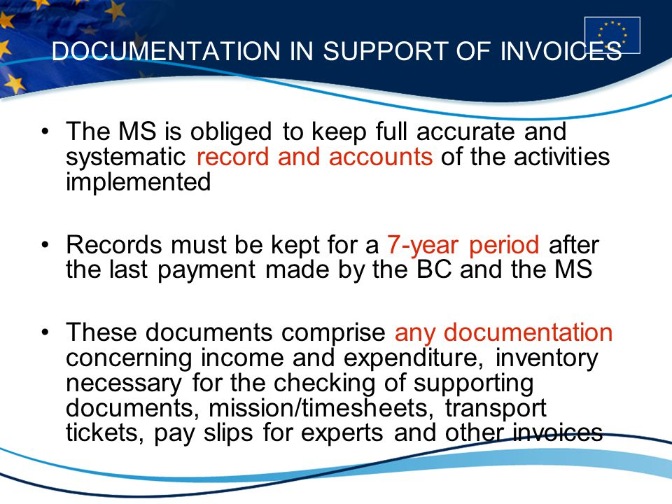 DOCUMENTATION IN SUPPORT OF INVOICES The MS is obliged to keep full accurate and systematic record and accounts of the activities implemented Records must be kept for a 7-year period after the last payment made by the BC and the MS These documents comprise any documentation concerning income and expenditure, inventory necessary for the checking of supporting documents, mission/timesheets, transport tickets, pay slips for experts and other invoices