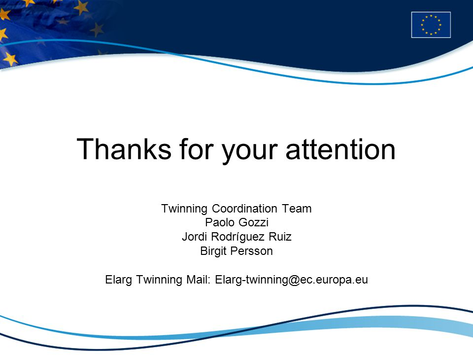 Thanks for your attention Twinning Coordination Team Paolo Gozzi Jordi Rodríguez Ruiz Birgit Persson Elarg Twinning Mail: Elarg-twinning@ec.europa.eu