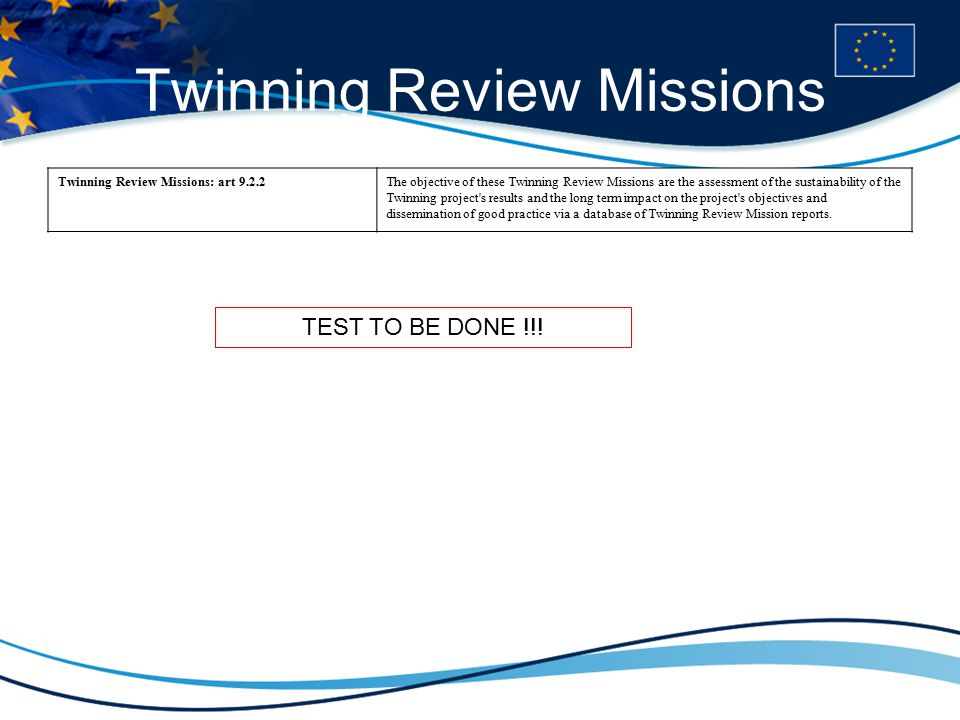 Twinning Review Missions Twinning Review Missions: art 9.2.2The objective of these Twinning Review Missions are the assessment of the sustainability of the Twinning project s results and the long term impact on the project s objectives and dissemination of good practice via a database of Twinning Review Mission reports.