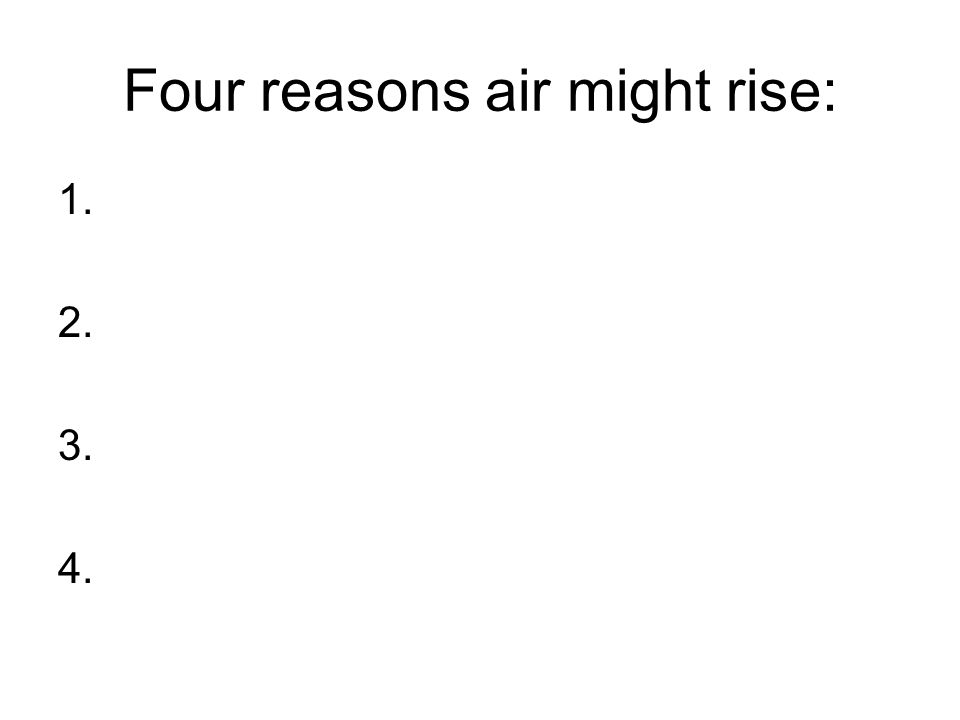 Four reasons air might rise: 1. 2. 3. 4.