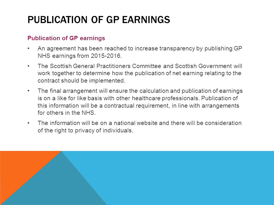 PUBLICATION OF GP EARNINGS Publication of GP earnings An agreement has been reached to increase transparency by publishing GP NHS earnings from 2015-2