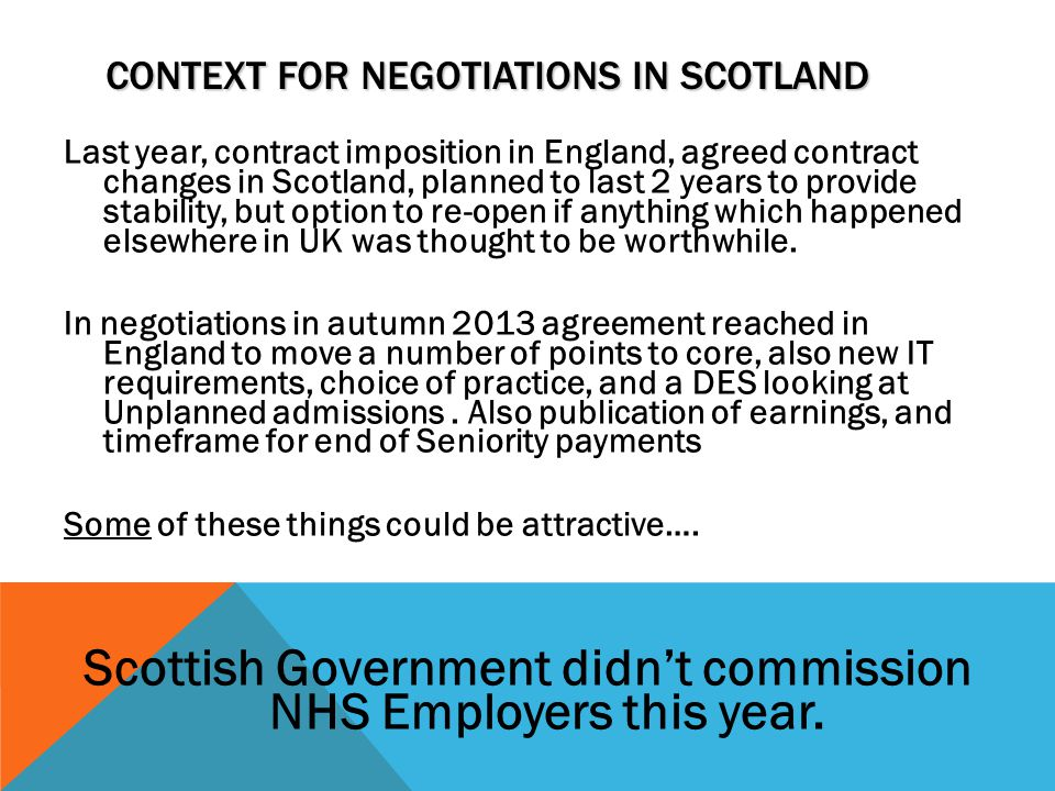 CONTEXT FOR NEGOTIATIONS IN SCOTLAND Last year, contract imposition in England, agreed contract changes in Scotland, planned to last 2 years to provid