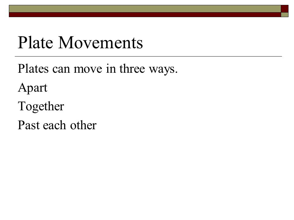 Plate Movements Plates can move in three ways. Apart Together Past each other