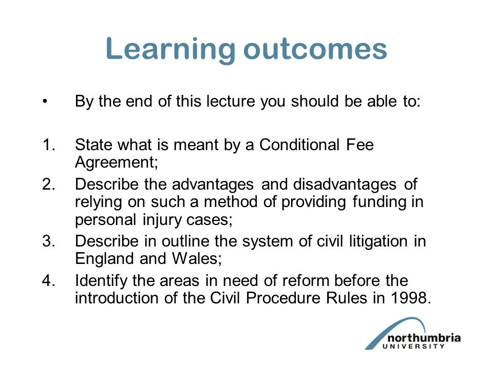 Aims The aims of this lecture are to: 1.Introduce the concept of Conditional Fee Agreements; 2.Analyse the desirability of providing funding for civil litigation in personal injury cases in this way; 3.To introduce the procedure for civil litigation in England and Wales; 4.To identify in more depth the criticisms of the old system of litigation and the desirability for reform in this area.