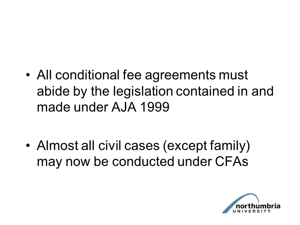 Conditional Fee Agreements AJA 1999 substituted into s.58 Courts and Legal Services Act 1990: A conditional fee agreement is an agreement with a person providing advocacy or litigation services which provides for his fees and expenses, or any part of them, to be payable only in specified circumstances