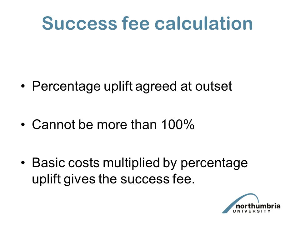 Success fee calculation Percentage uplift agreed at outset Cannot be more than 100% Basic costs multiplied by percentage uplift gives the success fee.