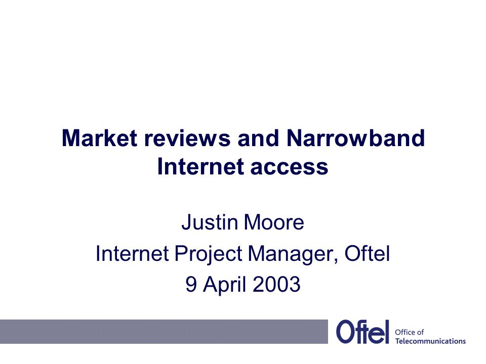 Market reviews and Narrowband Internet access Justin Moore Internet Project Manager, Oftel 9 April 2003