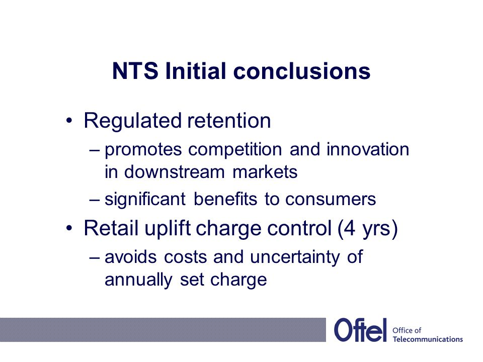 NTS Initial conclusions Regulated retention –promotes competition and innovation in downstream markets –significant benefits to consumers Retail uplift charge control (4 yrs) –avoids costs and uncertainty of annually set charge